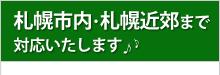 札幌市内・札幌近郊まで対応いたします。