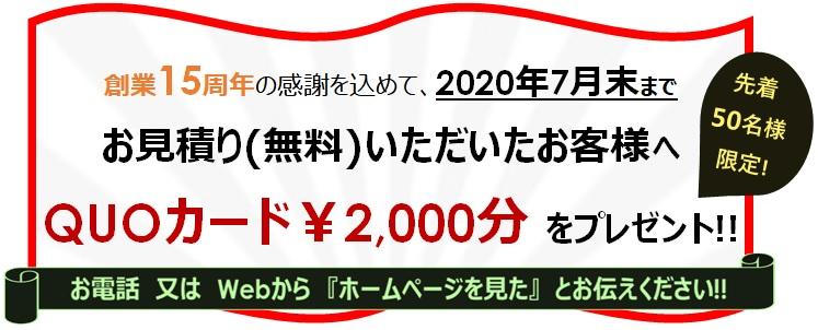 """""""創業15周年の感謝を込めて、2020年7月末まで先着50名様限定""""お見積り頂いたお客様へ「Quoカード2000円」を進呈いたします!"""